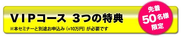 VIPコース3つの特典※本セミナーと別途お申込み(+10万円)が必要です 先着50名様限定