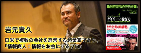 日米で複数の会社を経営する起業家であり、『情報商人:情報をお金にするプロ』岩元貴久