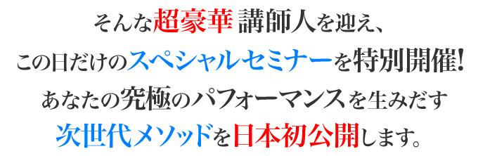 そんな超豪華講師陣を迎え、この日だけのスペシャルメニューを特別開催!あなたの究極のパフォーマンスを生み出す次世代メソッドを日本初公開します。
